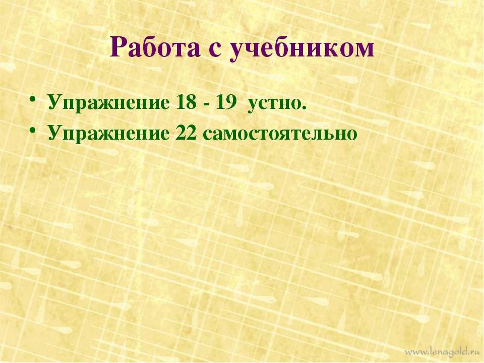 Работа с учебником Упражнение 18 - 19 устно. Упражнение 22 самостоятельно