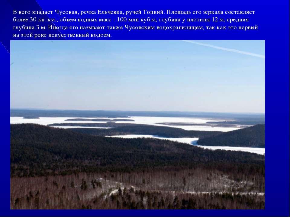 В него впадает Чусовая, речка Ельчевка, ручей Топкий. Площадь его зеркала сос...
