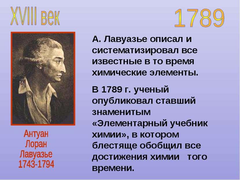 А. Лавуазье описал и систематизировал все известные в то время химические эле...