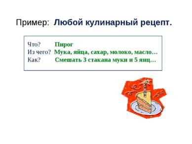 Пример: Любой кулинарный рецепт. Что? Пирог Из чего? Мука, яйца, сахар, молок...