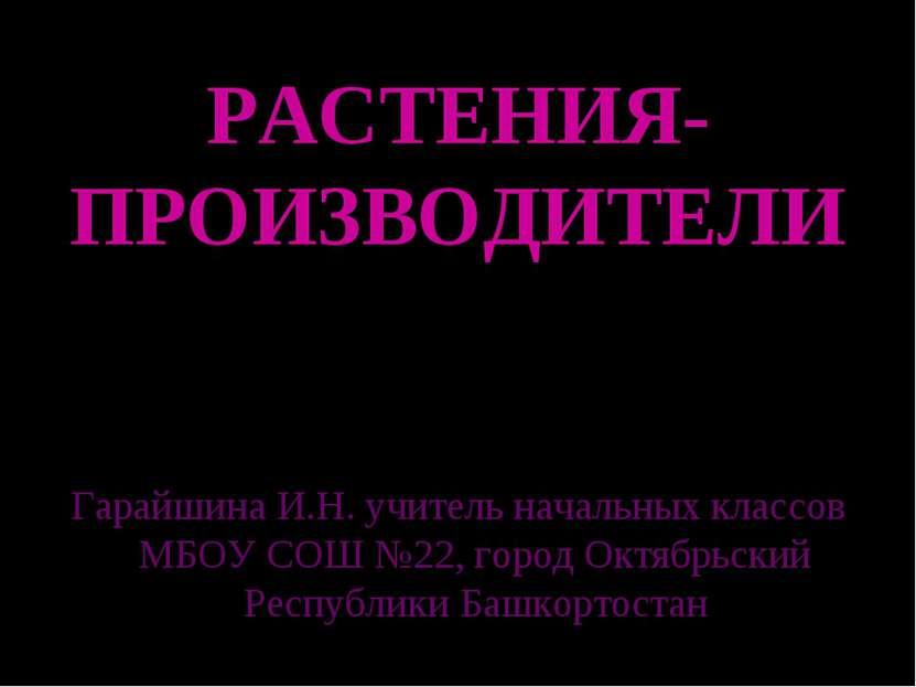 РАСТЕНИЯ-ПРОИЗВОДИТЕЛИ Гарайшина И.Н. учитель начальных классов МБОУ СОШ №22,...