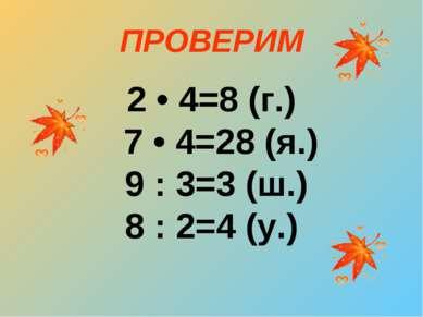 ПРОВЕРИМ 2 • 4=8 (г.) 7 • 4=28 (я.) 9 : 3=3 (ш.) 8 : 2=4 (у.)