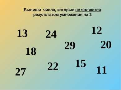 Выпиши числа, которые не являются результатом умножения на 3 13 18 24 22 29 1...