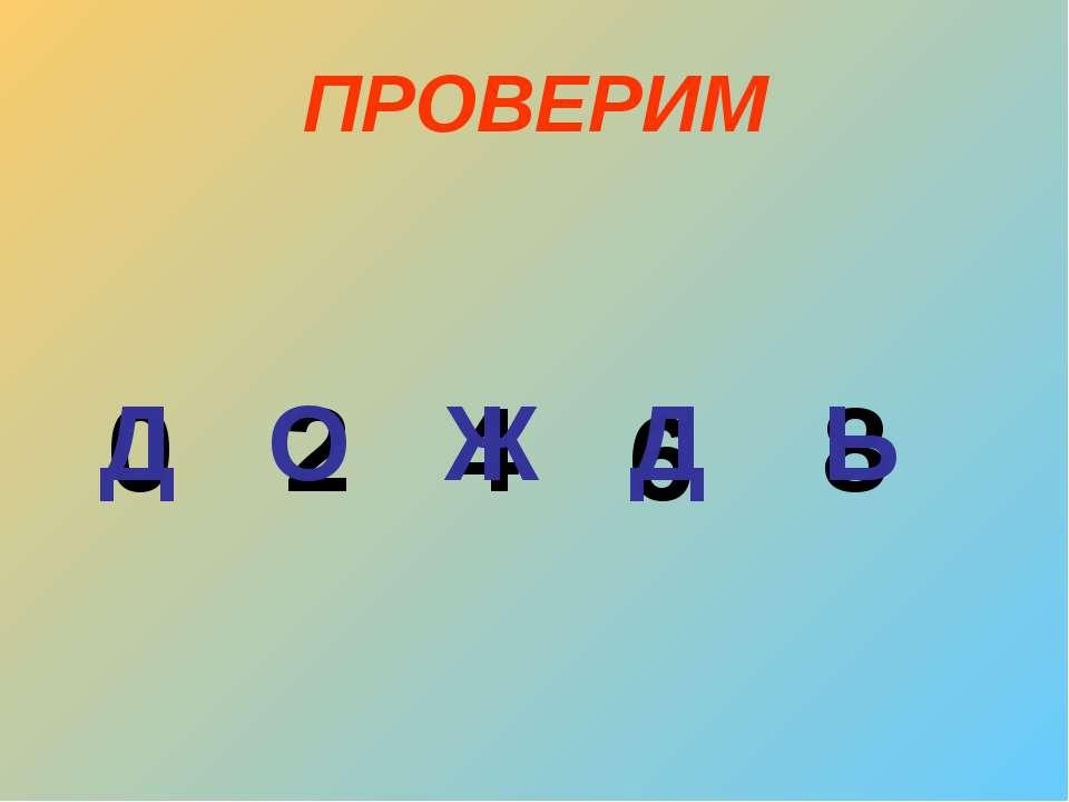 ПРОВЕРИМ 0 2 4 6 8 Д О Ж Д Ь