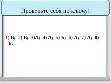 Проверьте себя по ключу! 1) Б; 2) Б; 3)А; 4) А; 5) Б; 6) А; 7) А; 8) Б.