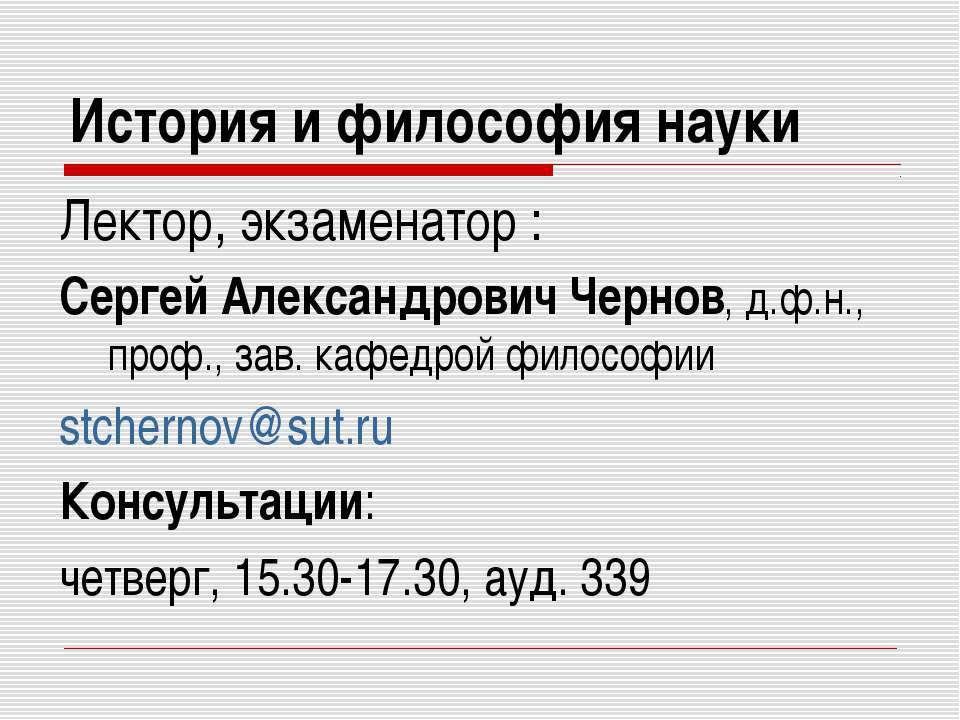 История и философия науки Лектор, экзаменатор : Сергей Александрович Чернов, ...