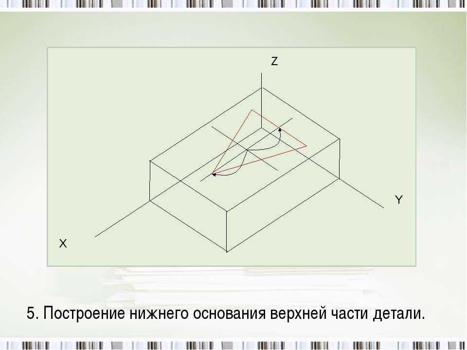 5. Построение нижнего основания верхней части детали.