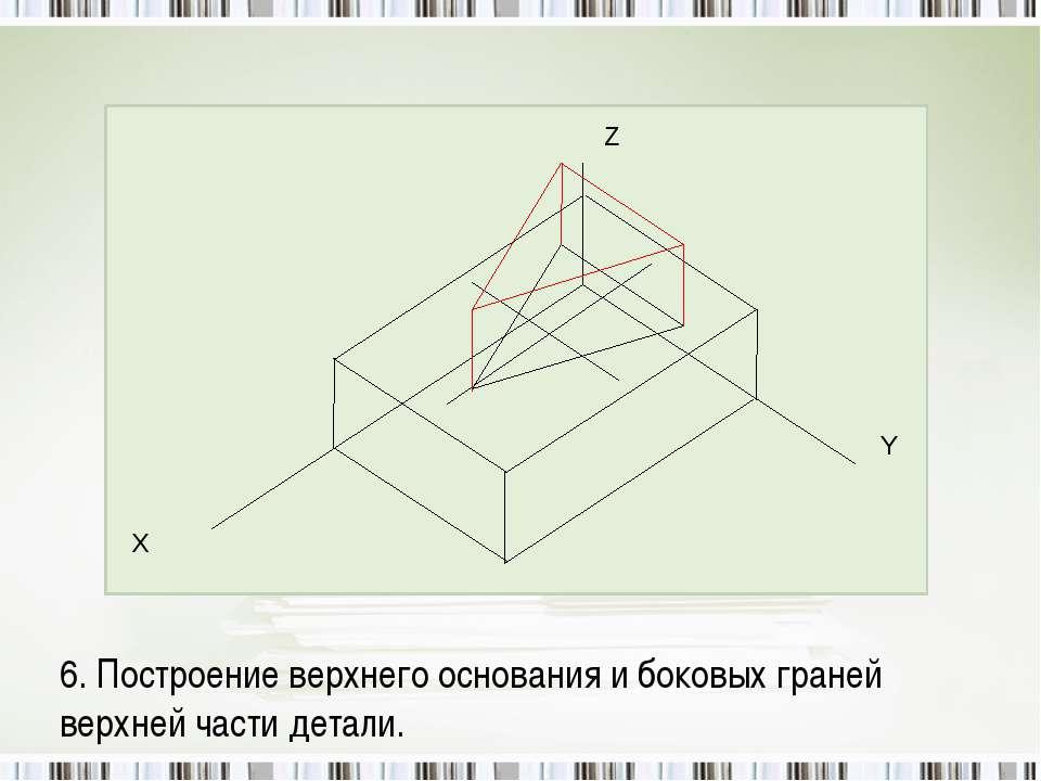 6. Построение верхнего основания и боковых граней верхней части детали.