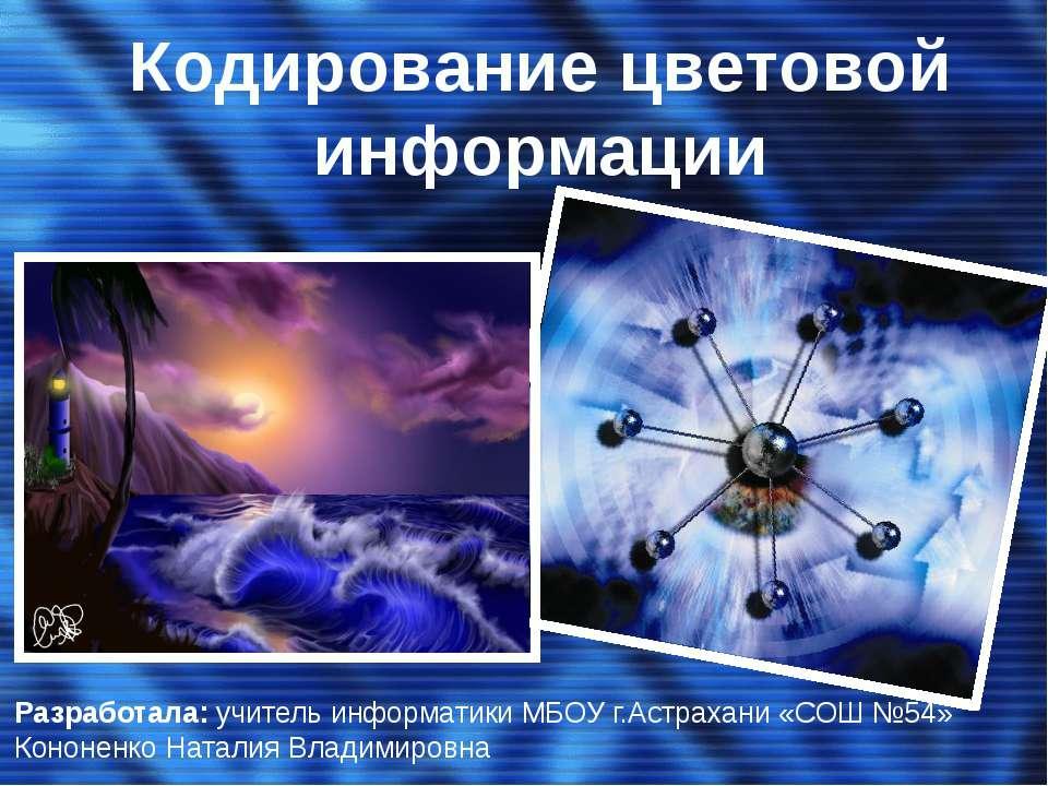 Кодирование цветовой информации Разработала: учитель информатики МБОУ г.Астра...