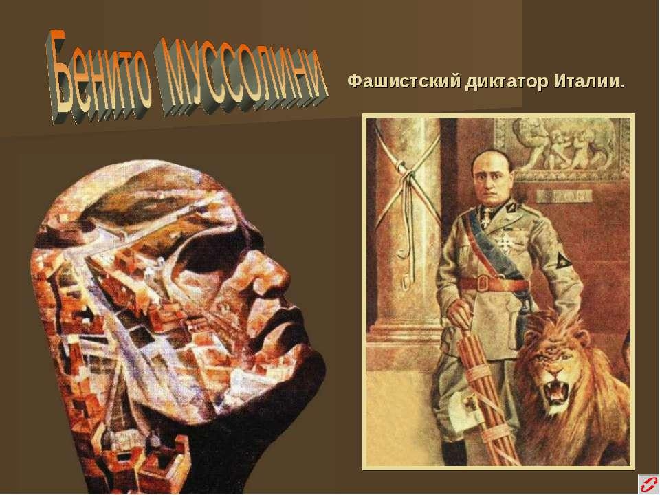 Фашистский диктатор Италии.