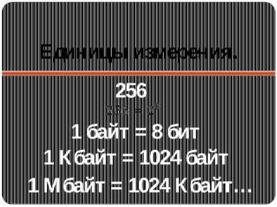 Единицы измерения. 256 1 байт = 8 бит 1 Кбайт = 1024 байт 1 Мбайт = 1024 Кбайт…