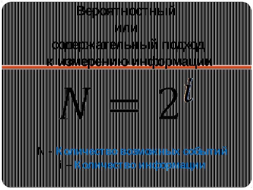 Вероятностный или содержательный подход к измерению информации N - Количество...