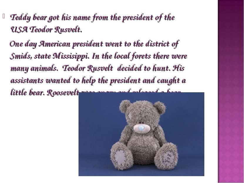 Teddy bear got his name from the president of the USA Teodor Rusvelt. One day...