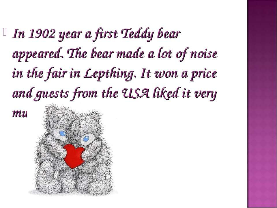 In 1902 year a first Teddy bear appeared. The bear made a lot of noise in the...
