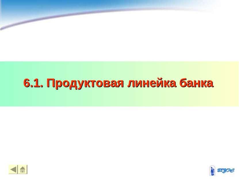 6.1. Продуктовая линейка банка * *