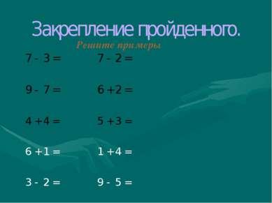 Закрепление пройденного. Решите примеры 7 - 3 = 7 - 2 = 9 - 7 = 6 + 2 = 4 + 4...