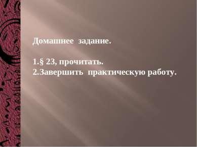 Домашнее задание. § 23, прочитать. Завершить практическую работу.