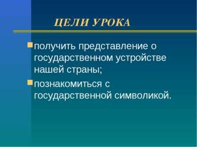 ЦЕЛИ УРОКА получить представление о государственном устройстве нашей страны; ...