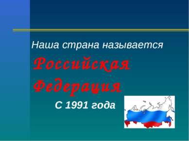 Наша страна называется Российская Федерация С 1991 года