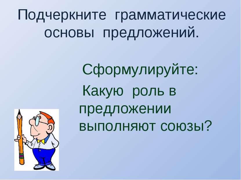 Подчеркните грамматические основы предложений. Сформулируйте: Какую роль в пр...