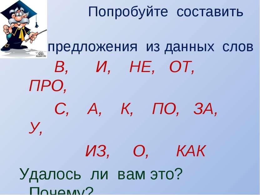 Попробуйте составить предложения из данных слов В, И, НЕ, ОТ, ПРО, С, А, К, П...