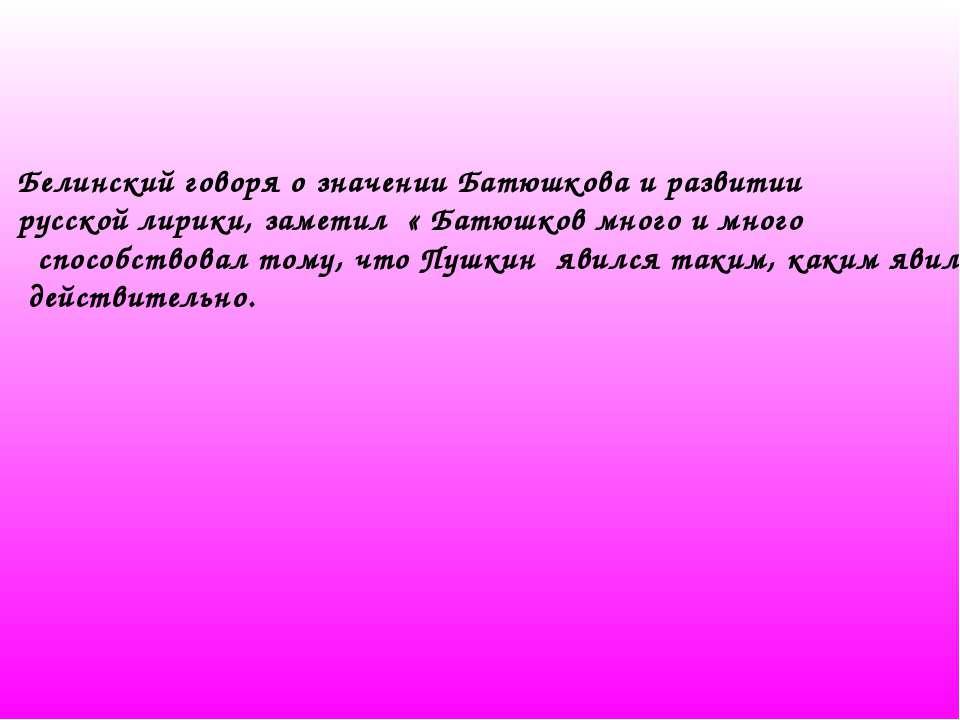Белинский говоря о значении Батюшкова и развитии русской лирики, заметил « Ба...