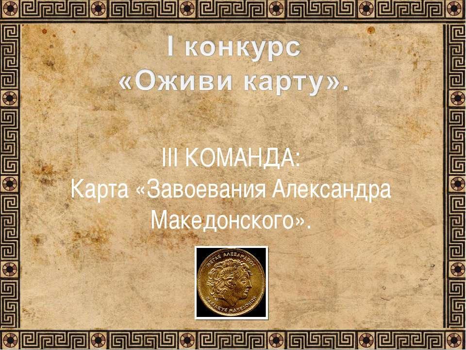 III КОМАНДА: Карта «Завоевания Александра Македонского».