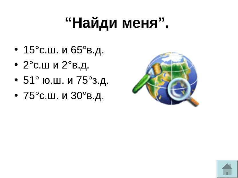 """""""Найди меня"""". 15°с.ш. и 65°в.д. 2°с.ш и 2°в.д. 51° ю.ш. и 75°з.д. 75°с.ш. и 3..."""