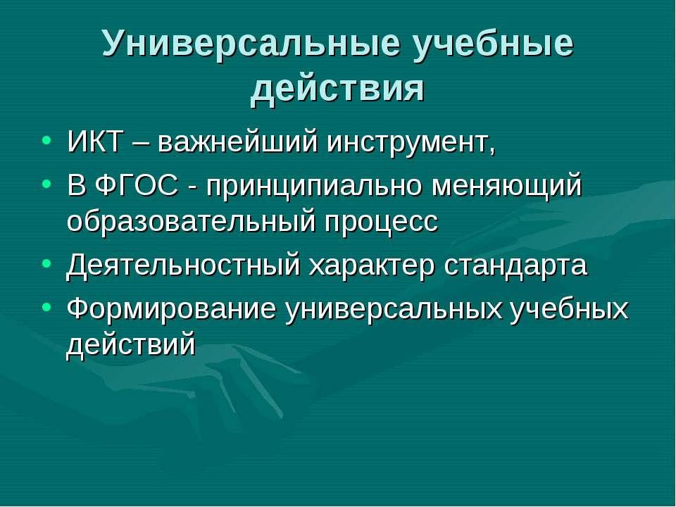 Универсальные учебные действия ИКТ – важнейший инструмент, В ФГОС - принципиа...