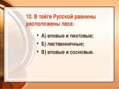 10. В тайге Русской равнины расположены леса: А) еловые и пихтовые; Б) листве...