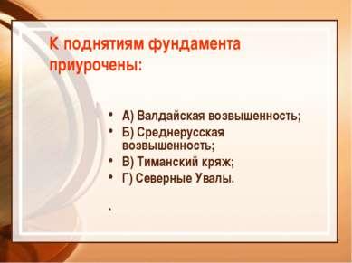 К поднятиям фундамента приурочены: А) Валдайская возвышенность; Б) Среднерусс...