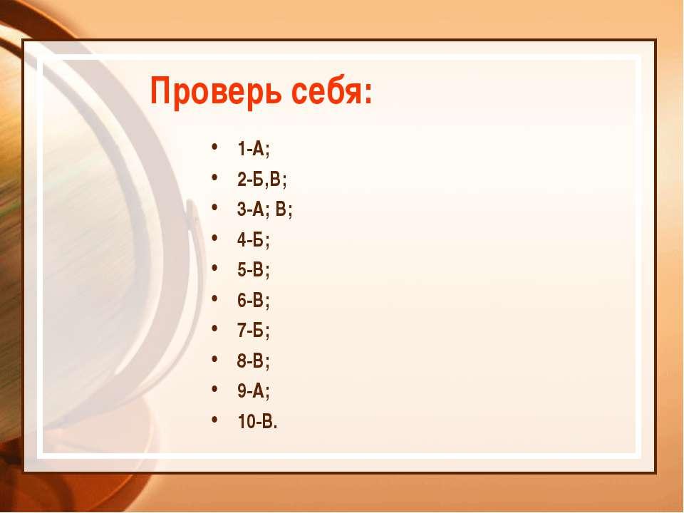 Проверь себя: 1-А; 2-Б,В; 3-А; В; 4-Б; 5-В; 6-В; 7-Б; 8-В; 9-А; 10-В.
