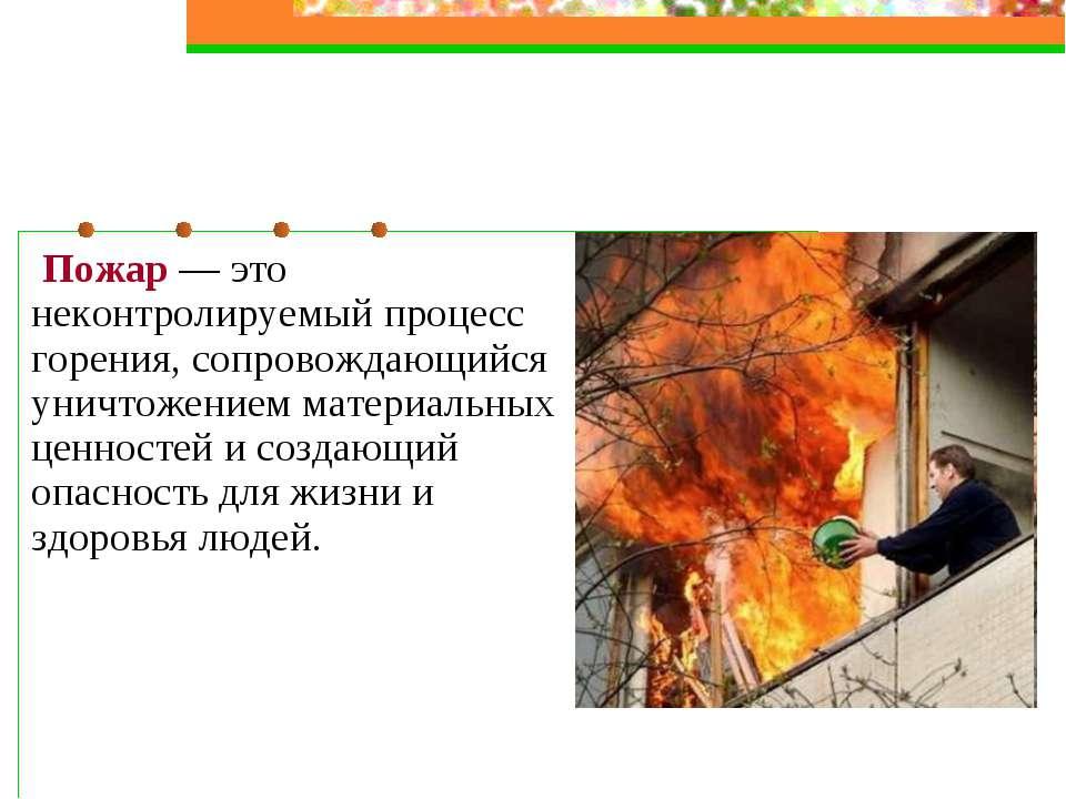 Пожар — это неконтролируемый процесс горения, сопровождающийся уничтожением м...