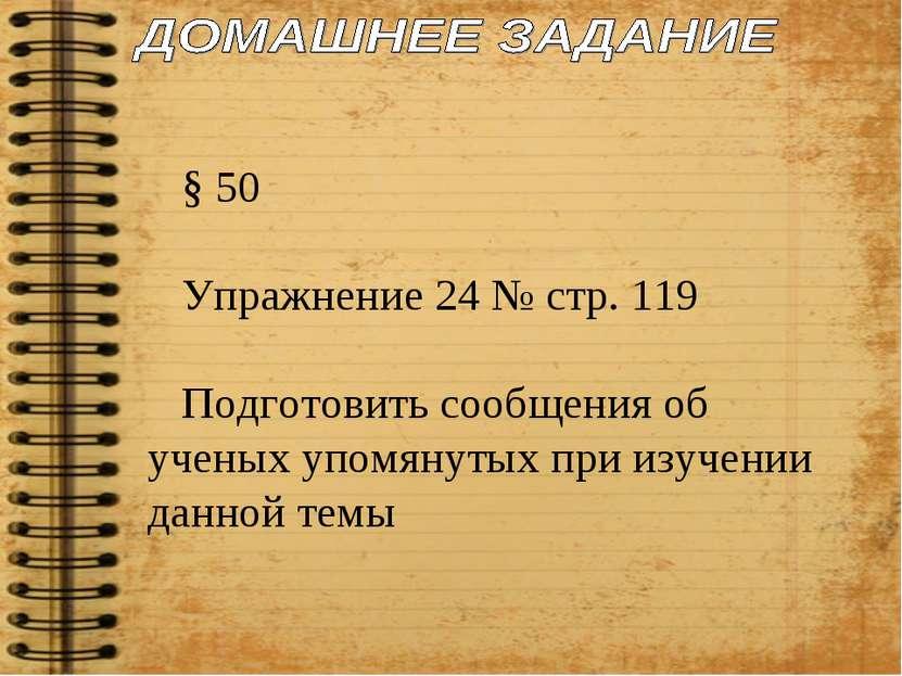 § 50 Упражнение 24 № стр. 119 Подготовить сообщения об ученых упомянутых при ...