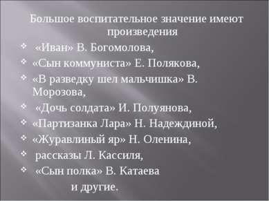Большое воспитательное значение имеют произведения «Иван» В. Богомолова, «Сын...
