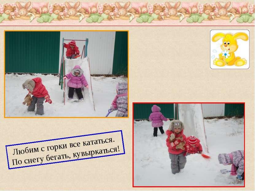 Любим с горки все кататься. По снегу бегать, кувыркаться!