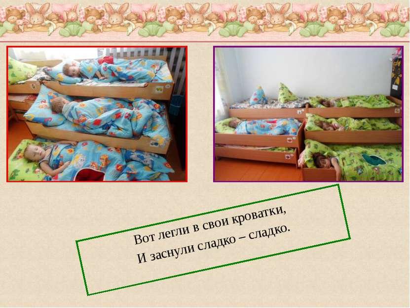 Вот легли в свои кроватки, И заснули сладко – сладко.