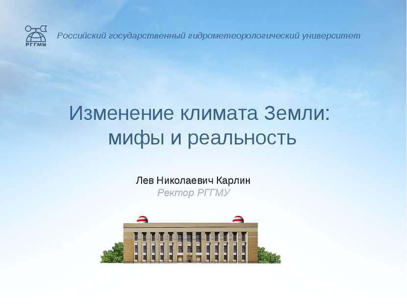 Изменение климата Земли: мифы и реальность Лев Николаевич Карлин Ректор РГГМУ...