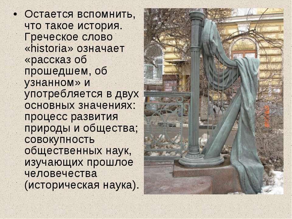 Остается вспомнить, что такое история. Греческое слово «historia» означает «р...