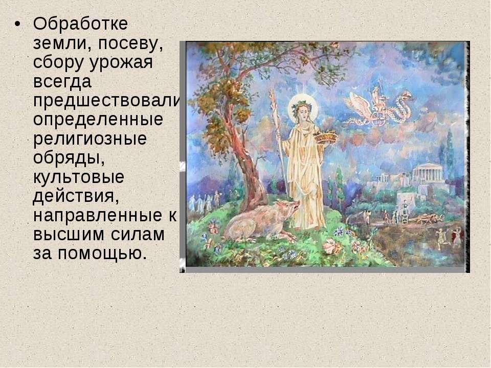 Обработке земли, посеву, сбору урожая всегда предшествовали определенные рели...