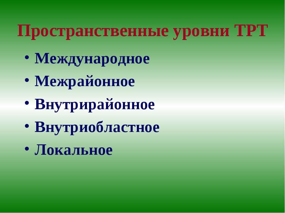 Пространственные уровни ТРТ Международное Межрайонное Внутрирайонное Внутриоб...