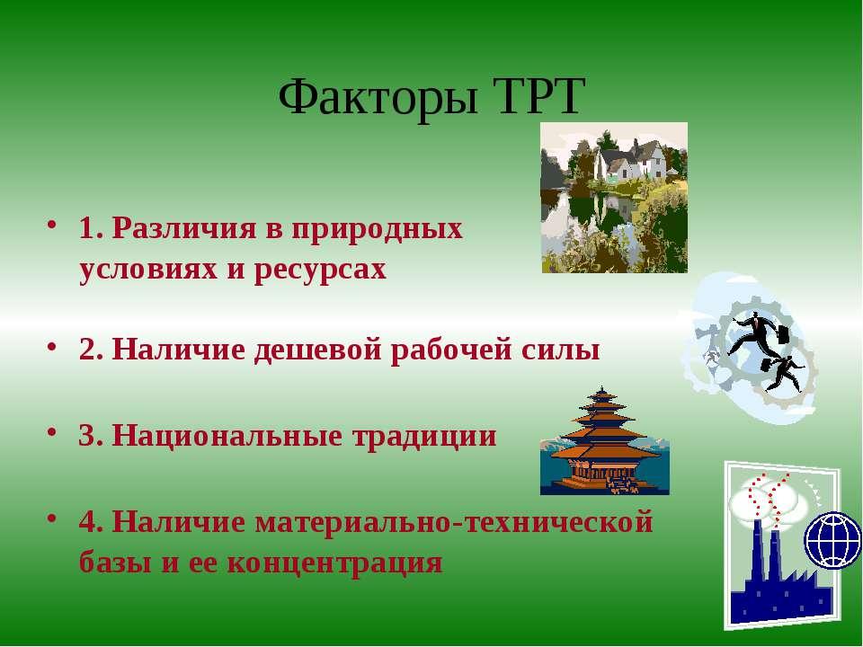 Факторы ТРТ 1. Различия в природных условиях и ресурсах 2. Наличие дешевой ра...