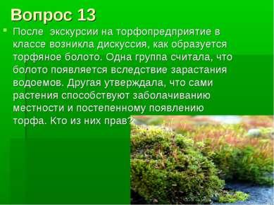 Вопрос 13 После экскурсии на торфопредприятие в классе возникла дискуссия, ка...