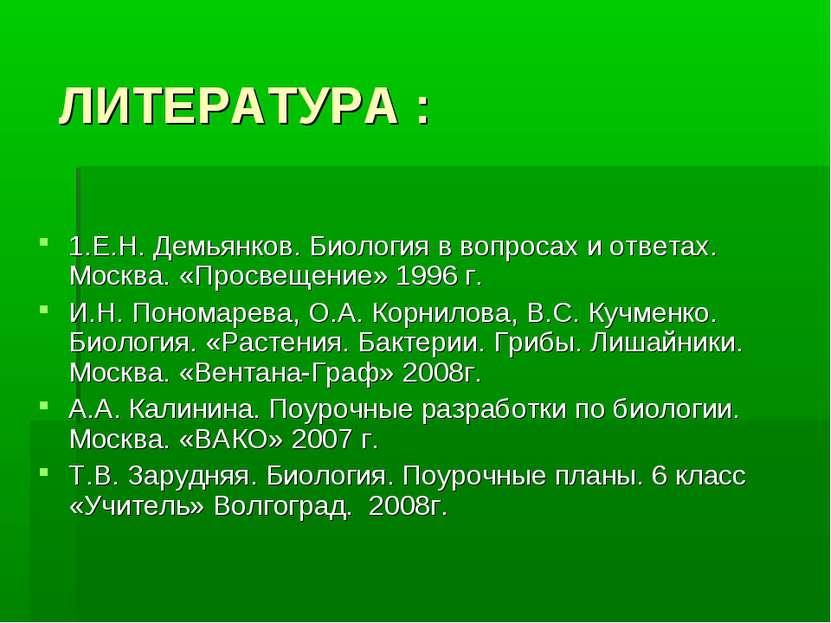 ЛИТЕРАТУРА : 1.Е.Н. Демьянков. Биология в вопросах и ответах. Москва. «Просве...