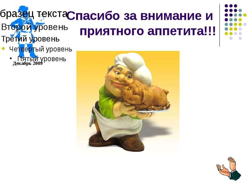 Спасибо за внимание и приятного аппетита!!! Декабрь 2009