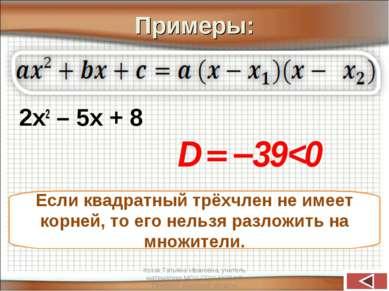 Примеры: 2х2 – 5х + 8 Если квадратный трёхчлен не имеет корней, то его нельзя...