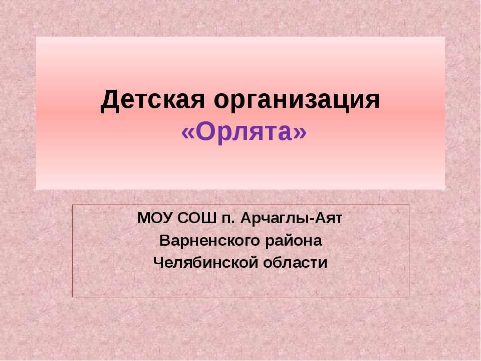 Детская организация «Орлята» МОУ СОШ п. Арчаглы-Аят Варненского района Челяби...