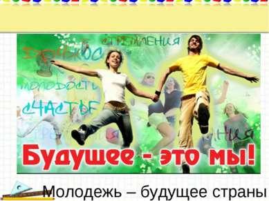 Молодежь – будущее страны.