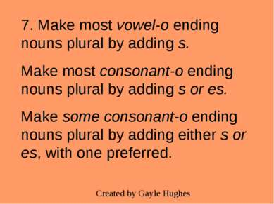7. Make most vowel-o ending nouns plural by adding s. Make most consonant-o e...