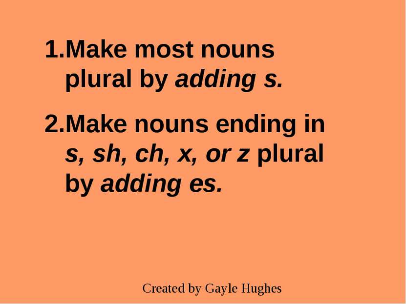 Make most nouns plural by adding s. Make nouns ending in s, sh, ch, x, or z p...